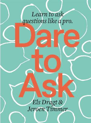 Dare to Ask: Learn to Ask Questions like a Pro by Els Dragt