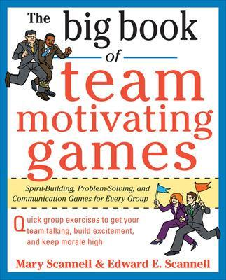 The Big Book of Team-Motivating Games: Spirit-Building, Problem-Solving and Communication Games for Every Group by Mary Scannell