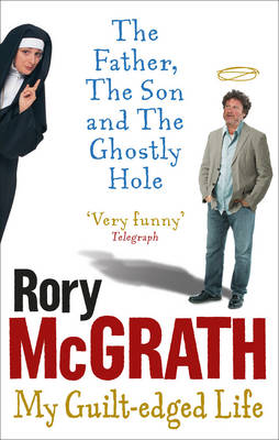 The The Father, the Son and the Ghostly Hole: Confessions from a Guilt-edged Life by Rory McGrath