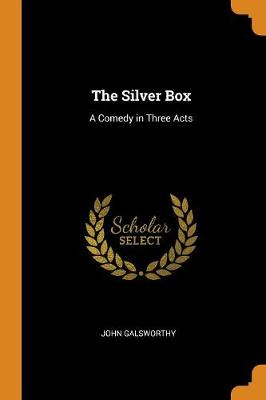 The Silver Box: A Comedy in Three Acts by John Galsworthy