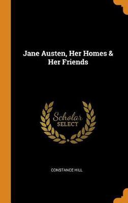 Jane Austen, Her Homes & Her Friends by Constance Hill