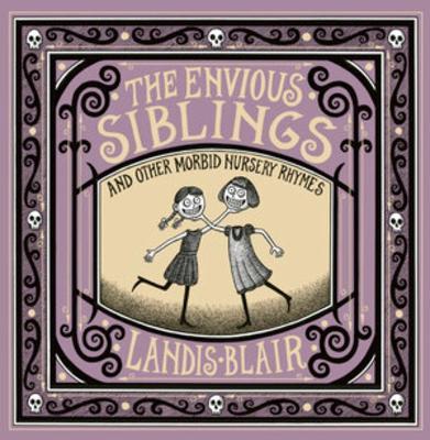 The Envious Siblings: and Other Morbid Nursery Rhymes by Landis Blair