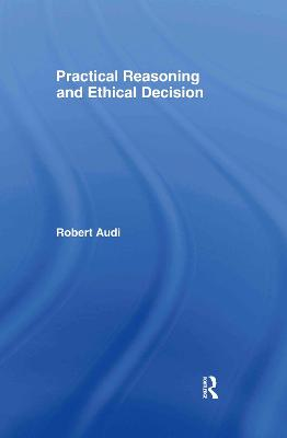 Practical Reasoning and Ethical Decision by Robert Audi