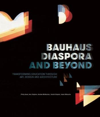 Bauhaus Diaspora And Beyond: Transforming Education through Art, Design and Architecture by Ann Stephen