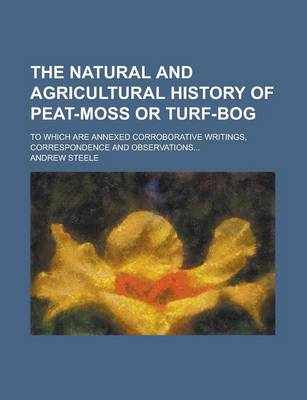 The Natural and Agricultural History of Peat-Moss or Turf-Bog; To Which Are Annexed Corroborative Writings, Correspondence and Observations... by Andrew Steele