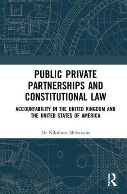 Public Private Partnerships and Constitutional Law: Accountability in the United Kingdom and the United States of America by Nikiforos Meletiadis
