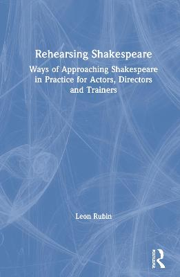 Rehearsing Shakespeare: Ways of Approaching Shakespeare in Practice for Actors, Directors and Trainers by Leon Rubin