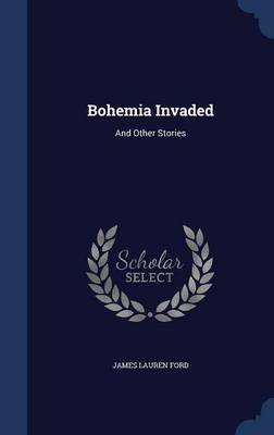 Bohemia Invaded: And Other Stories by James Lauren Ford