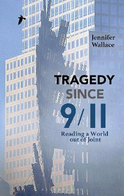 Tragedy Since 9/11: Reading a World out of Joint by Jennifer Wallace