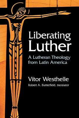 Liberating Luther: A Lutheran Theology from Latin America by Vitor Westhelle