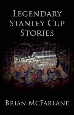 Legendary Stanley Cup Stories by Brian McFarlane