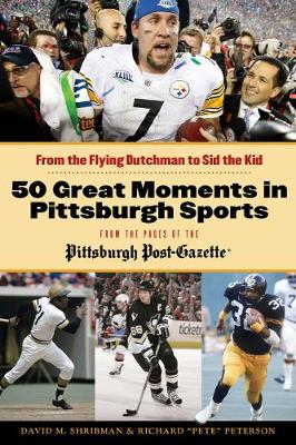 50 Great Moments in Pittsburgh Sports: From the Flying Dutchman to Sid the Kid by David M Shribman