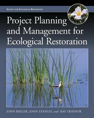 Project Planning and Management for Ecological Restoration by John Rieger