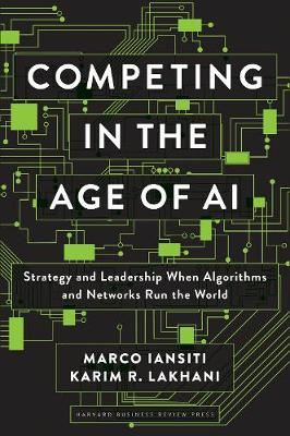 Competing in the Age of AI: Strategy and Leadership When Algorithms and Networks Run the World book