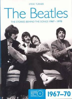 The Beatles - The Stories Behind the Songs 1967-70 by Steve Turner
