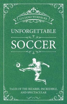 Unforgettable Soccer: Tales of the Bizarre, Incredible, and Spectacular by Luciano Wernicke