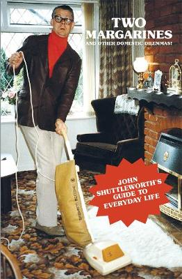 Two Margarines and Other Domestic Dilemmas! John Shuttleworth's Guide to Everyday Life by