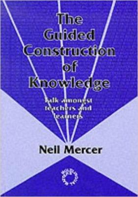 The Guided Construction of Knowledge: Talk Amongst Teachers and Learners by Neil Mercer