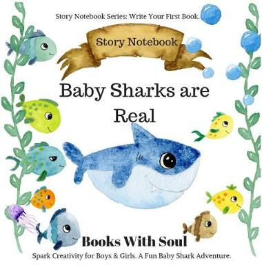 Baby Sharks Are Real: Story Notebook: Spark Creativity for Boys & Girls. A Fun Baby Shark Adventure.: Story Notebook Series: Write Your First Book by Books with Soul