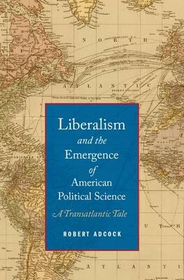 Liberalism and the Emergence of American Political Science by Robert Adcock