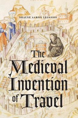 The Medieval Invention of Travel by Shayne Aaron Legassie