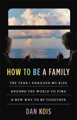 How to Be a Family: The Year I Dragged My Kids Around the World to Find a New Way to Be Together by Dan Kois