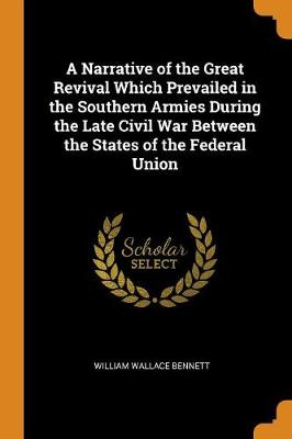 A Narrative of the Great Revival Which Prevailed in the Southern Armies During the Late Civil War Between the States of the Federal Union by William Wallace Bennett
