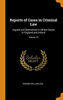 Reports of Cases in Criminal Law: Argued and Determined in All the Courts in England and Ireland; Volume 14 by Edward William Cox