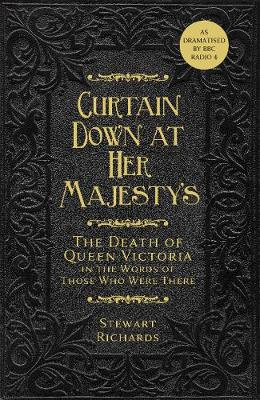 Curtain Down at Her Majesty's: The Death of Queen Victoria in the Words of Those Who Were There by Stewart Richards