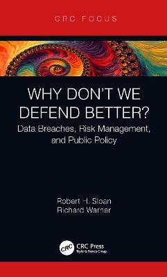 Why Don't We Defend Better?: Data Breaches, Risk Management, and Public Policy by Robert H. Sloan