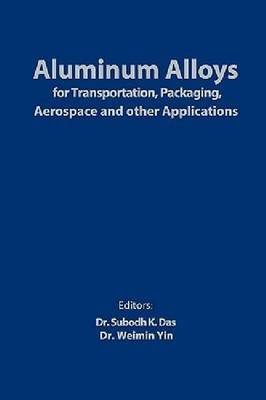 Aluminum Alloys for Transportation, Packaging, Aerospace, and Other Applications by Subodh Das