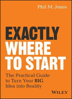 Exactly Where to Start: The Practical Guide to Turn Your BIG Idea into Reality by Phil M. Jones