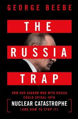 The Russia Trap: How Our Shadow War with Russia Could Spiral into Nuclear Catastrophe by George Beebe