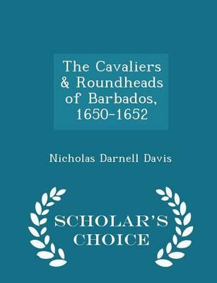 The Cavaliers & Roundheads of Barbados, 1650-1652 - Scholar's Choice Edition by Nicholas Darnell Davis