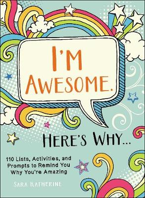 I'm Awesome. Here's Why...: 110 Lists, Activities, and Prompts to Remind You Why You're Amazing by Sara Katherine