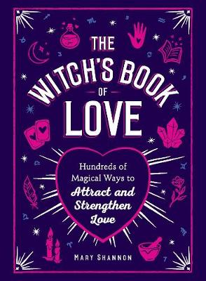 The Witch's Book of Love: Hundreds of Magical Ways to Attract and Strengthen Love by Mary Shannon