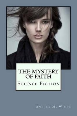 The Mystery of Faith by Andrea M White