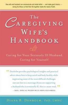 The Caregiving Wife's Handbook by Diana B Denholm