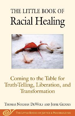 The Little Book of Racial Healing: Coming to the Table for Truth-Telling, Liberation, and Transformation by Thomas Norman DeWolf