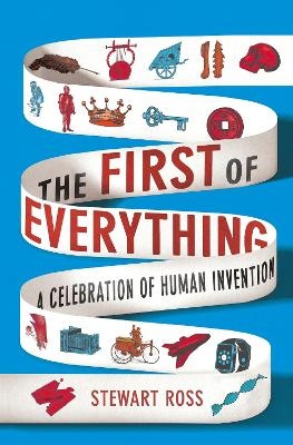 The First of Everything: A History of Human Invention, Innovation and Discovery by Stewart Ross