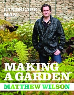 Landscape Man: Making a Garden by Matthew Wilson