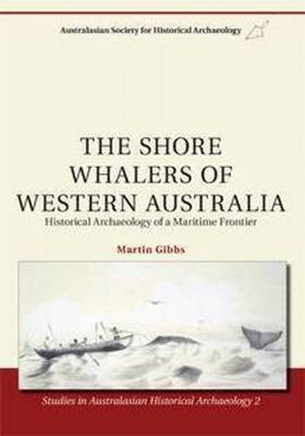 The Shore Whalers of Western Australia: Historical Archaeology of a Maritime Frontier by Martin Gibbs