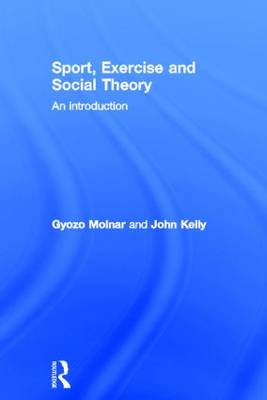 Sport, Exercise and Social Theory by Gyozo Molnar