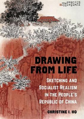 Drawing from Life: Sketching and Socialist Realism in the People's Republic of China book