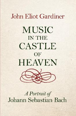 Music in the Castle of Heaven: A Portrait of Johann Sebastian Bach by John Eliot Gardiner