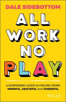 All Work No Play: A Surprising Guide to Feeling More Mindful, Grateful and Cheerful book