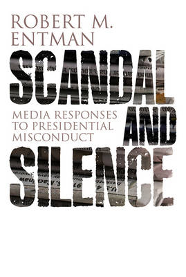 Scandal and Silence: Media Responses to Presidential Misconduct by Robert M. Entman