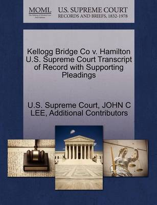 Kellogg Bridge Co V. Hamilton U.S. Supreme Court Transcript of Record with Supporting Pleadings by John C Lee