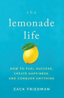 The Lemonade Life: How To Fuel Success, Create Happiness, And Conquer Anything book