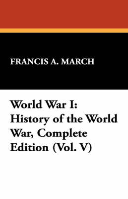 World War I: History of the World War, Complete Edition (Vol. V) by Francis A March
